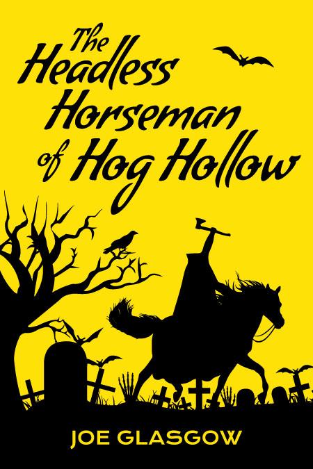 The Headless Horseman of Hog Hollow by Joe Glasgow