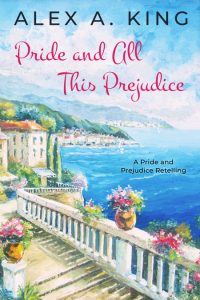 Pride and All This Prejudice by Alex A. King