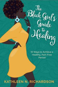 The Black Girl's Guide to Healing: 10 Ways to Achieve a Healthy, Pain Free Period by Kathleen N. Richardson